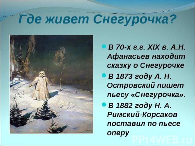 Где живет Снегурочка? В 70-х г.г. XIX в. А.Н. Афанасьев находит сказку о Снегурочке В 1873 году А. Н. Островский пишет пьесу «Снегурочка». В 1882 году Н. А. Римский-Корсаков поставил по пьесе оперу