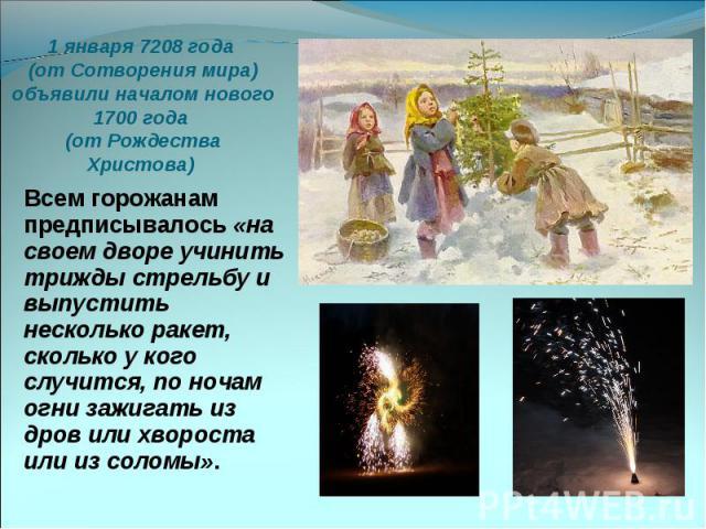 1 января 7208 года (от Сотворения мира) объявили началом нового 1700 года (от Рождества Христова) Всем горожанам предписывалось «на своем дворе учинить трижды стрельбу и выпустить несколько ракет, сколько у кого случится, по ночам огни зажигать из д…