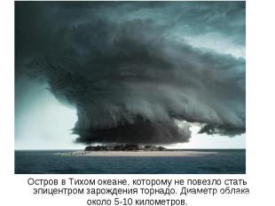 Остров в Тихом океане, которому не повезло стать эпицентром зарождения торнадо.