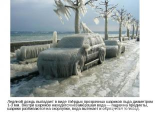 Ледяной дождь выпадает в виде твёрдых прозрачных шариков льда диаметром 1-3 мм.