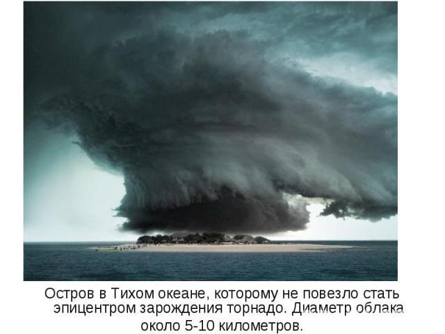 Остров в Тихом океане, которому не повезло стать эпицентром зарождения торнадо. Диаметр облака около 5-10 километров.