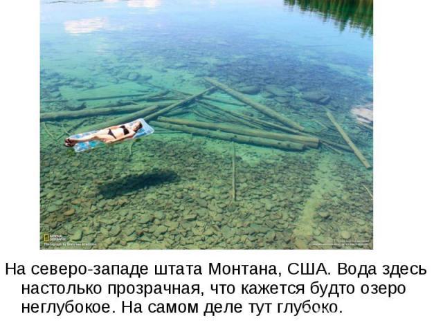 На северо-западе штата Монтана, США. Вода здесь настолько прозрачная, что кажется будто озеро неглубокое. На самом деле тут глубоко.