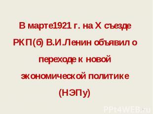 В марте1921 г. на Х съезде РКП(б) В.И.Ленин объявил о переходе к новой экономиче