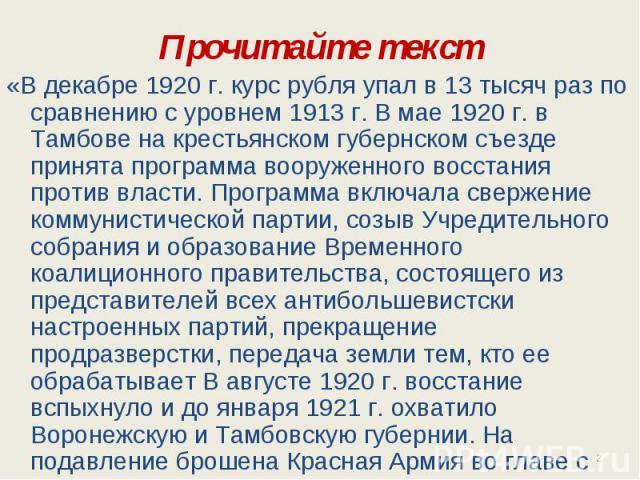 Прочитайте текст «В декабре 1920 г. курс рубля упал в 13 тысяч раз по сравнению с уровнем 1913 г. В мае 1920 г. в Тамбове на крестьянском губернском съезде принята программа вооруженного восстания против власти. Программа включала свержение коммунис…