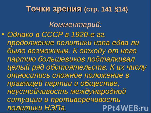 Точки зрения (стр. 141 §14) Комментарий: Однако в СССР в 1920-е гг. продолжение политики нэпа едва ли было возможным. К отходу от него партию большевиков подталкивал целый ряд обстоятельств. К их числу относились сложное положение в правящей партии …