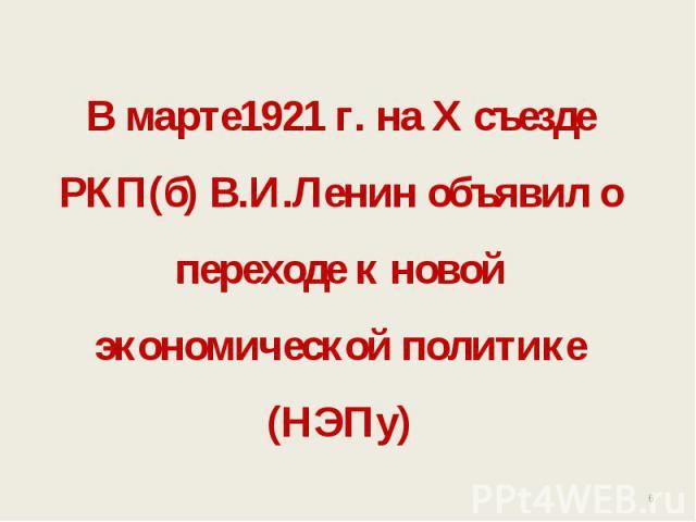В марте1921 г. на Х съезде РКП(б) В.И.Ленин объявил о переходе к новой экономической политике (НЭПу)