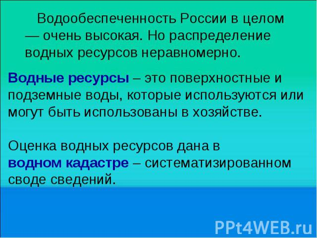 Водообеспеченность России в целом — очень высокая. Но распределение водных ресурсов неравномерно. Водные ресурсы – это поверхностные и подземные воды, которые используются или могут быть использованы в хозяйстве. Оценка водных ресурсов дана в водном…
