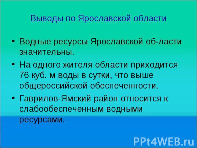 Выводы по Ярославской области Водные ресурсы Ярославской об ласти значительны. На одного жителя области приходится 76 куб. м воды в сутки, что выше общероссийской обеспеченности. Гаврилов-Ямский район относится к слабообеспеченным водными ресурсами.