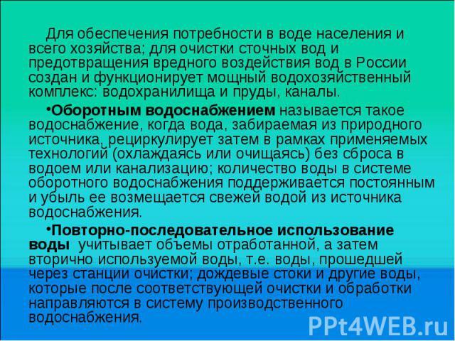 Для обеспечения потребности в воде населения и всего хозяйства; для очистки сточных вод и предотвращения вредного воздействия вод в России создан и функционирует мощный водохозяйственный комплекс: водохранилища и пруды, каналы. Оборотным водоснабжен…