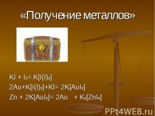 «Получение металлов» KI + I2= K[I(I)2] 2Au+K[I(I)2]+KI= 2K[AuI2] Zn + 2K[AuI2]=