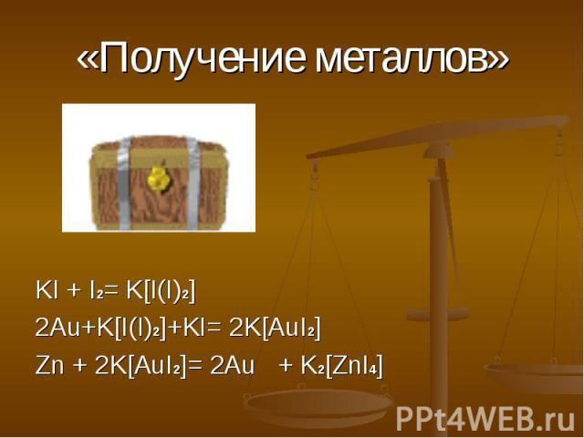 «Получение металлов» KI + I2= K[I(I)2] 2Au+K[I(I)2]+KI= 2K[AuI2] Zn + 2K[AuI2]= 2Au + K2[ZnI4]