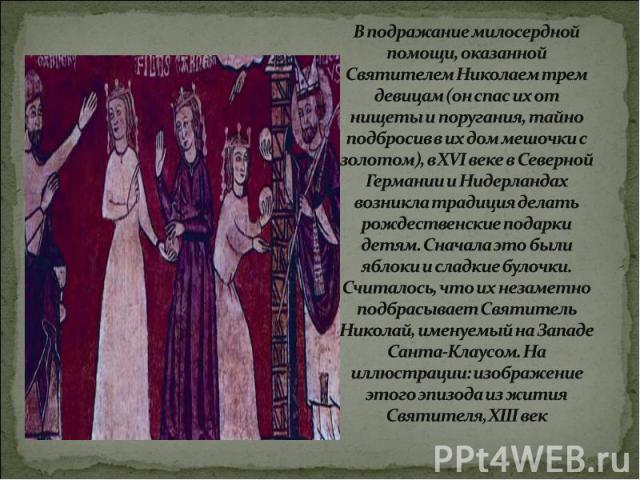 В подражание милосердной помощи, оказанной Святителем Николаем трем девицам (он спас их от нищеты и поругания, тайно подбросив в их дом мешочки с золотом), в XVI веке в Северной Германии и Нидерландах возникла традиция делать рождественские подарки …