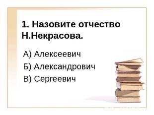 1. Назовите отчество Н.Некрасова. А) Алексеевич Б) Александрович В) Сергеевич
