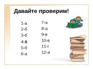 Давайте проверим! 1-а 2-б 3-б 4-в 5-б 6-а 7-а 8-а 9-в 10-в 11-г 12-а
