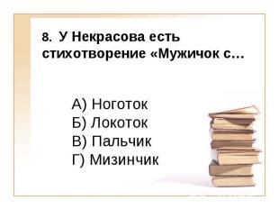8. У Некрасова есть стихотворение «Мужичок с… А) Ноготок Б) Локоток В) Пальчик Г