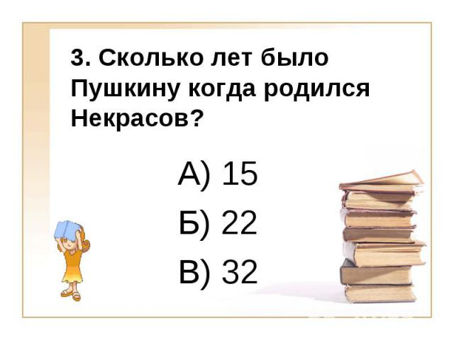 3. Сколько лет было Пушкину когда родился Некрасов? А) 15 Б) 22 В) 32