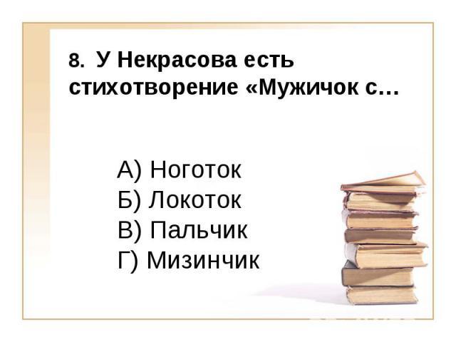 8. У Некрасова есть стихотворение «Мужичок с… А) Ноготок Б) Локоток В) Пальчик Г) Мизинчик