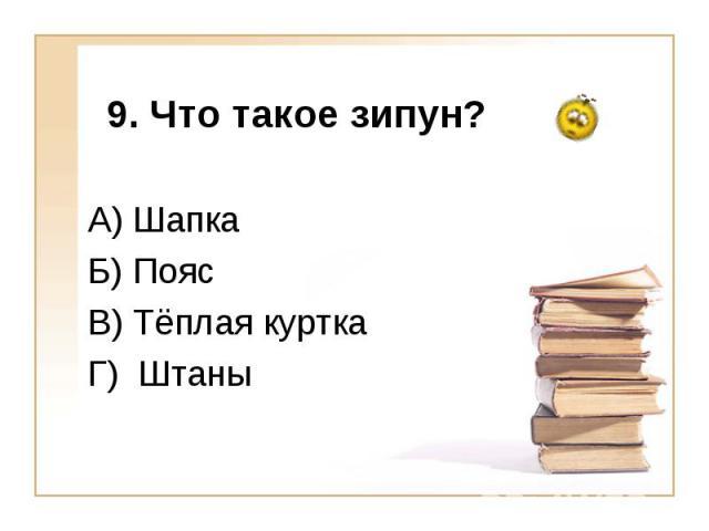 9. Что такое зипун?А) Шапка Б) Пояс В) Тёплая куртка Г) Штаны