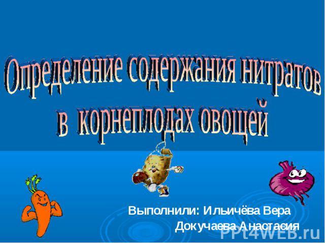 Определение содержания нитратов в корнеплодах овощей Выполнили: Ильичёва Вера Докучаева Анастасия