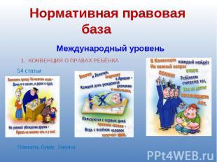 Нормативная правовая база Международный уровень 1. КОНВЕНЦИЯ О ПРАВАХ РЕБЁНКА По