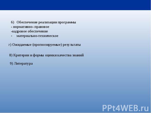 Обеспечение реализации программы - нормативно- правовое -кадровое обеспечение материально-техническое 7) Ожидаемые (прогнозируемые) результаты 8) Критерии и формы оценки качества знаний 9) Литература