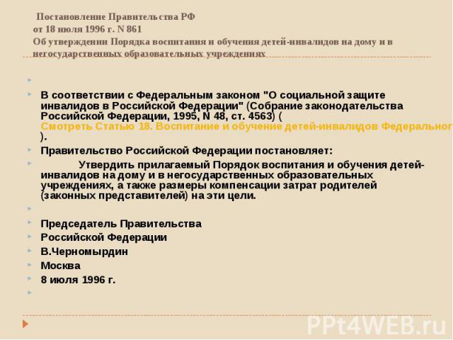 Постановление Правительства РФ от 18 июля 1996 г. N 861 Об утверждении Порядка воспитания и обучения детей-инвалидов на дому и в негосударственных образовательных учреждениях   В соответствии с Федеральным законом