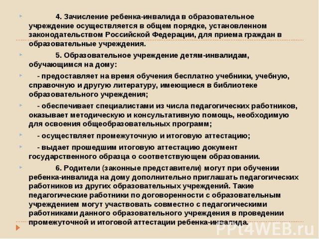 4. Зачисление ребенка-инвалида в образовательное учреждение осуществляется в общем порядке, установленном законодательством Российской Федерации, для приема граждан в образовательные учреждения.  5. Образовательное учреждени…
