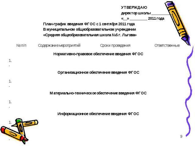 УТВЕРЖДАЮ директор школы ___________ «__» _________ 2011 года План-график введения ФГОС с 1 сентября 2011 года В муниципальном общеобразовательном учреждении «Средняя общеобразовательная школа №5 г. Льгова»