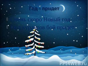 Год - придет Очень скоро Новый год Под курантов бой придет.