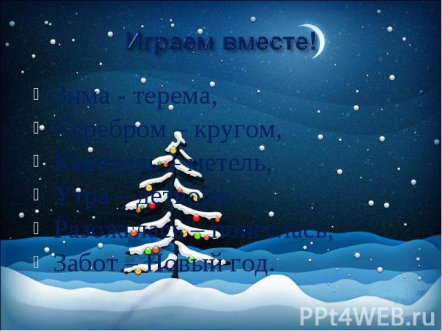 Играем вместе! Зима - терема, Серебром – кругом, Карусель – метель, Утра – детвора, Разожглась – понеслась, Забот – Новый год.