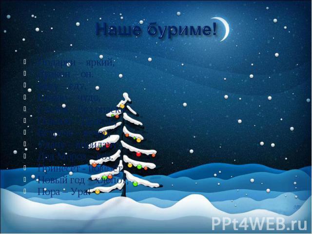 Наше буриме! Подарки – яркий, Дракон – он. Беду – еду, Блюдо – чудо, Глазки – без опаски. Поклон – Дракон, Встрече – вечер, Удачу – впридачу, Дед Мороз – воз. Принесёт - повезёт, Новый год – хлопот, Пора – Ура!