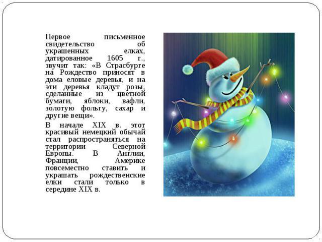 Первое письменное свидетельство об украшенных елках, датированное 1605 г., звучит так: «В Страсбурге на Рождество приносят в дома еловые деревья, и на эти деревья кладут розы, сделанные из цветной бумаги, яблоки, вафли, золотую фольгу, сахар и други…