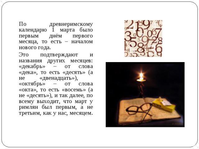 По древнеримскому календарю 1 марта было первым днём первого месяца, то есть – началом нового года. Это подтверждают и названия других месяцев: «декабрь» – от слова «дека», то есть «десять» (а не «двенадцать»), «октябрь» – от слова «окта», то есть «…