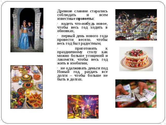 Древние славяне старались соблюдать и всем известные приметы: · надеть что-нибудь новое, чтобы весь год ходить в обновках, · первый день нового года провести весело, чтобы весь год был радостным, · приготовить к праздничному столу как можно больше у…
