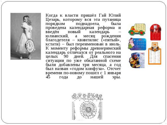 Когда к власти пришёл Гай Юлий Цезарь, которому вся эта путаница порядком поднадоела, была проведена календарная реформа и введён новый календарь – юлианский, а месяц рождения благодетеля – квинтилис («пятый», кстати) – был переименован в июль. К мо…