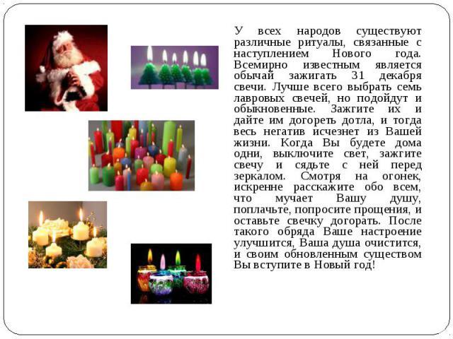 У всех народов существуют различные ритуалы, связанные с наступлением Нового года. Всемирно известным является обычай зажигать 31 декабря свечи. Лучше всего выбрать семь лавровых свечей, но подойдут и обыкновенные. Зажгите их и дайте им догореть дот…