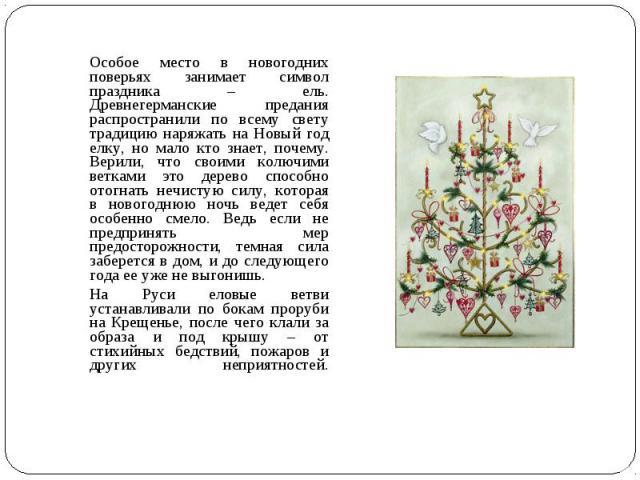 Особое место в новогодних поверьях занимает символ праздника – ель. Древнегерманские предания распространили по всему свету традицию наряжать на Новый год елку, но мало кто знает, почему. Верили, что своими колючими ветками это дерево способно отогн…