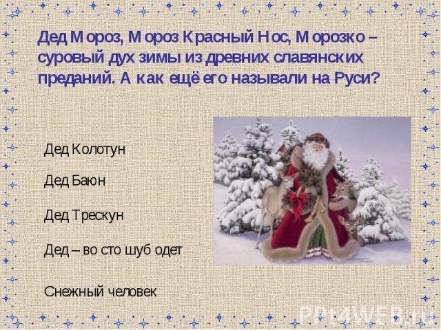 Дед Мороз, Мороз Красный Нос, Морозко – суровый дух зимы из древних славянских преданий. А как ещё его называли на Руси?