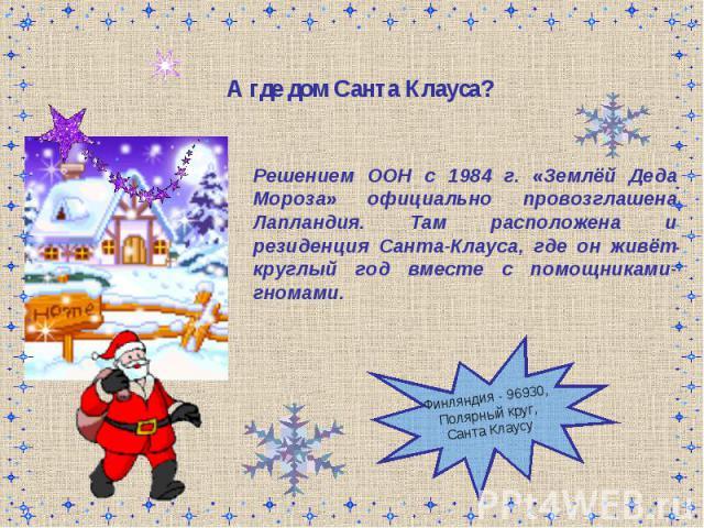 А где дом Санта Клауса? Решением ООН с 1984 г. «Землёй Деда Мороза» официально провозглашена Лапландия. Там расположена и резиденция Санта-Клауса, где он живёт круглый год вместе с помощниками-гномами.