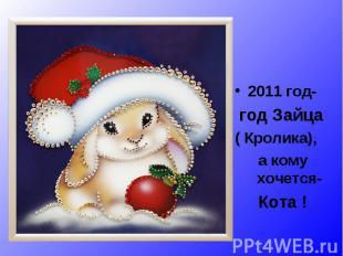 2011 год- год Зайца ( Кролика), а кому хочется- Кота !