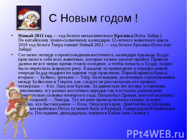 С Новым годом !Новый 2011 год— год белого металлического Кролика (Кота. Зайца.) Покитайскому лунно-солнечному календарю 12-летнего животного цикла 2010 год белого Тигра сменит Новый 2011— год белого Кролика (Кота или Зайца) Согласно легенде опро…