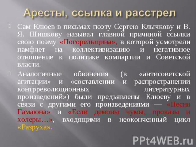 Аресты, ссылка и расстрелСам Клюев в письмах поэту Сергею Клычкову и В. Я. Шишкову называл главной причиной ссылки свою поэму «Погорельщина», в которой усмотрели памфлет на коллективизацию и негативное отношение к политике компартии и Советской влас…