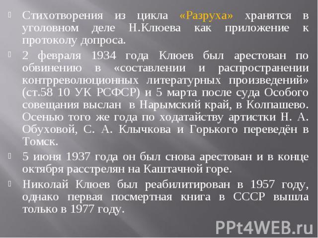 Стихотворения из цикла «Разруха» хранятся в уголовном деле Н.Клюева как приложение к протоколу допроса. 2 февраля 1934 года Клюев был арестован по обвинению в «составлении и распространении контрреволюционных литературных произведений» (ст.58 10 УК …