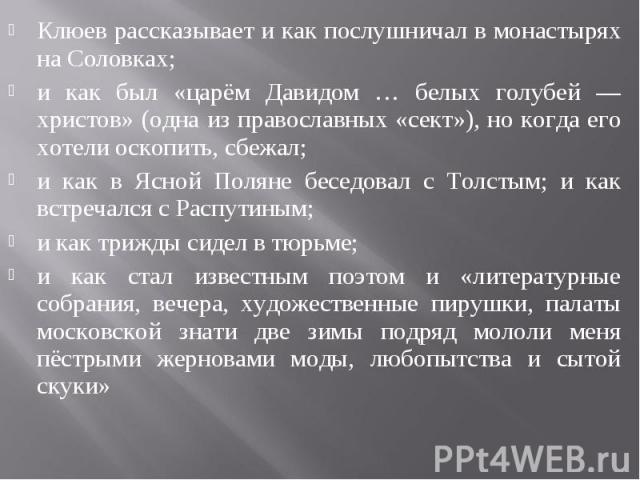 Клюев рассказывает и как послушничал в монастырях на Соловках; и как был «царём Давидом … белых голубей — христов» (одна из православных «сект»), но когда его хотели оскопить, сбежал; и как в Ясной Поляне беседовал с Толстым; и как встречался с Расп…