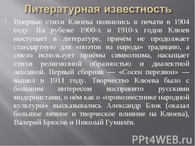 Литературная известность Впервые стихи Клюева появились в печати в 1904 году. На рубеже 1900-х и 1910-х годов Клюев выступает в литературе, причём не продолжает стандартную для «поэтов из народа» традицию, а смело использует приёмы символизма, насыщ…