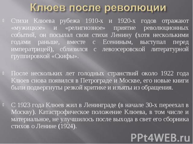 Клюев после революции Стихи Клюева рубежа 1910-х и 1920-х годов отражают «мужицкое» и «религиозное» приятие революционных событий, он посылал свои стихи Ленину (хотя несколькими годами раньше, вместе с Есениным, выступал перед императрицей), сблизил…