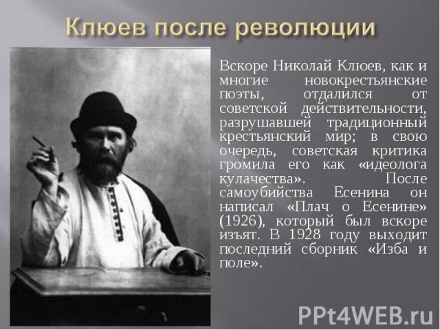 Клюев после революции Вскоре Николай Клюев, как и многие новокрестьянские поэты, отдалился от советской действительности, разрушавшей традиционный крестьянский мир; в свою очередь, советская критика громила его как «идеолога кулачества». После самоу…
