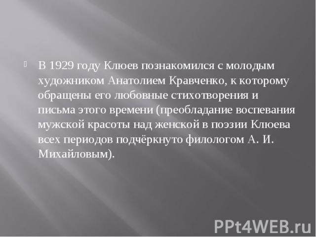 В 1929 году Клюев познакомился с молодым художником Анатолием Кравченко, к которому обращены его любовные стихотворения и письма этого времени (преобладание воспевания мужской красоты над женской в поэзии Клюева всех периодов подчёркнуто филологом А…