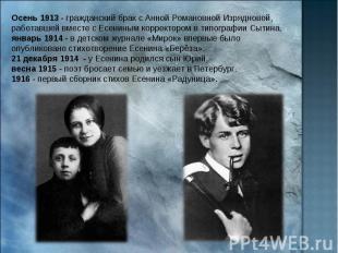 Осень 1913 - гражданский брак с Анной Романовной Изрядновой, работавшей вместе с
