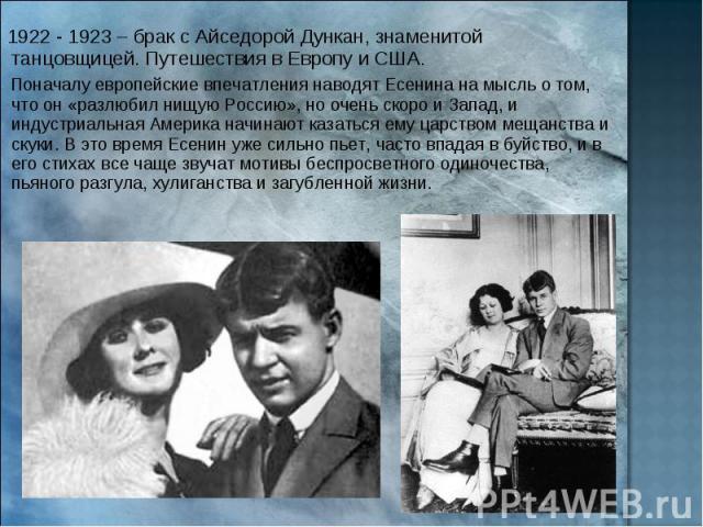 1922 - 1923 – брак с Айседорой Дункан, знаменитой танцовщицей. Путешествия в Европу и США. Поначалу европейские впечатления наводят Есенина на мысль о том, что он «разлюбил нищую Россию», но очень скоро и Запад, и индустриальная Америка начинают каз…